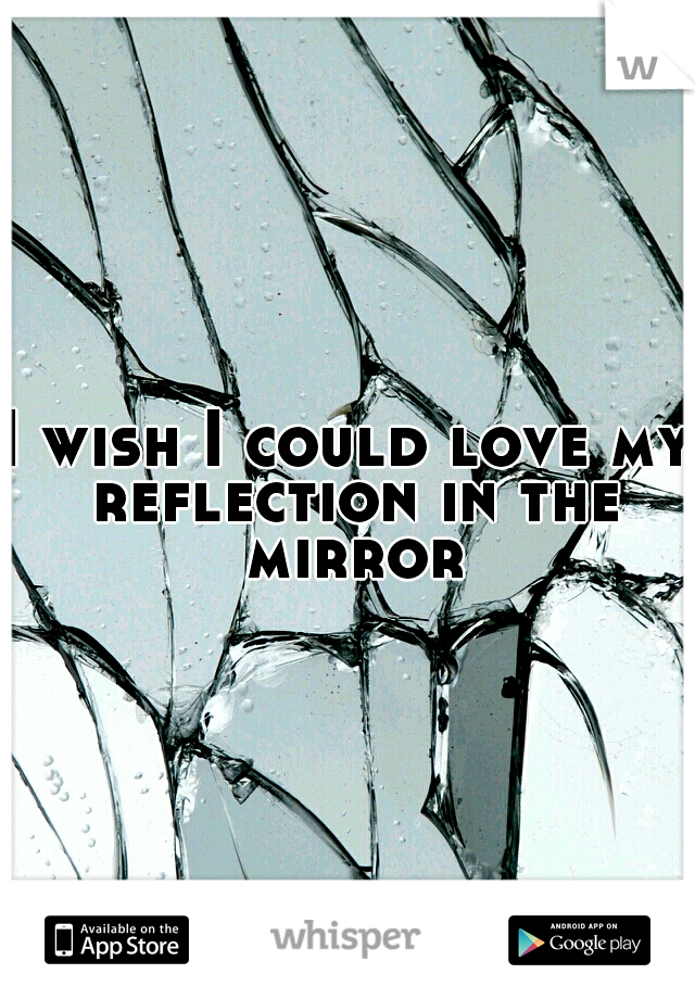 I wish I could love my reflection in the mirror