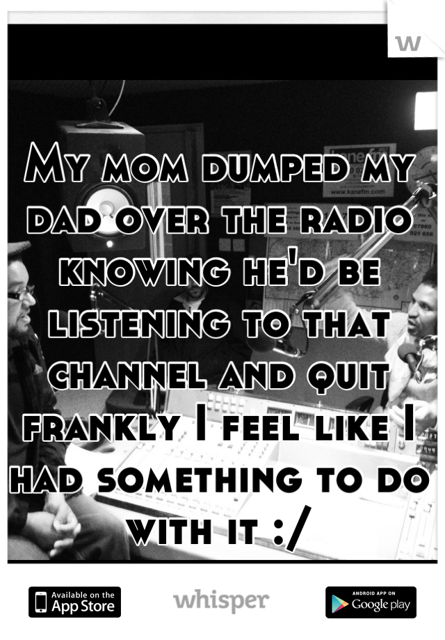 My mom dumped my dad over the radio knowing he'd be listening to that channel and quit frankly I feel like I had something to do with it :/
