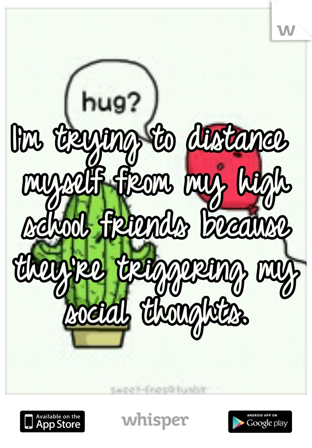 I'm trying to distance myself from my high school friends because they're triggering my social thoughts.