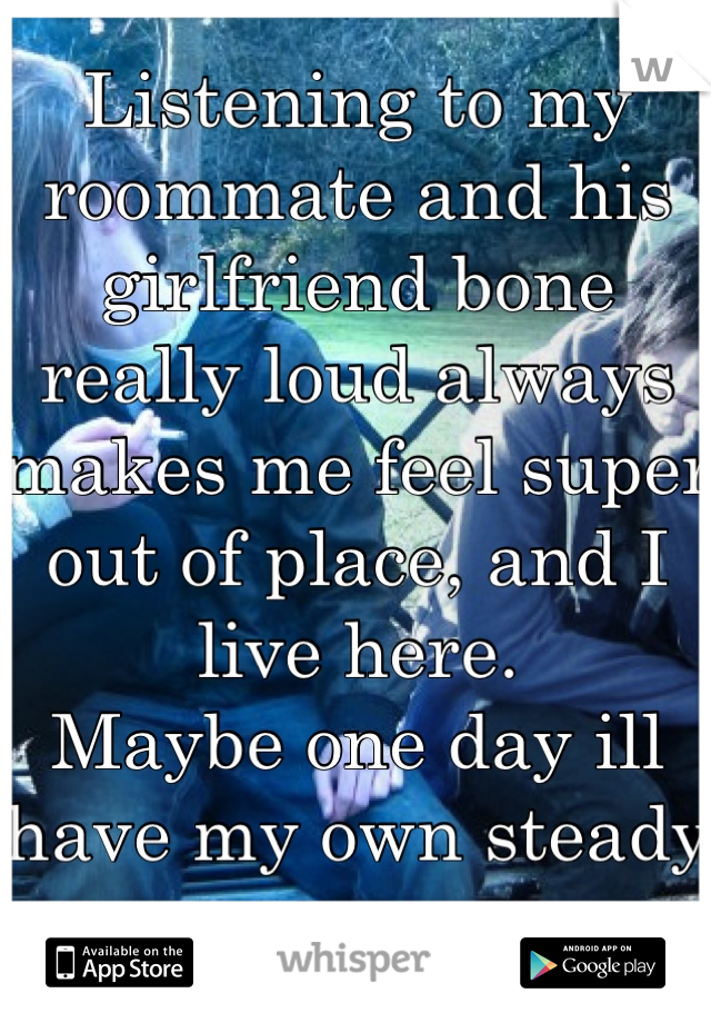 Listening to my roommate and his girlfriend bone really loud always makes me feel super out of place, and I live here. Maybe one day ill have my own steady sex.