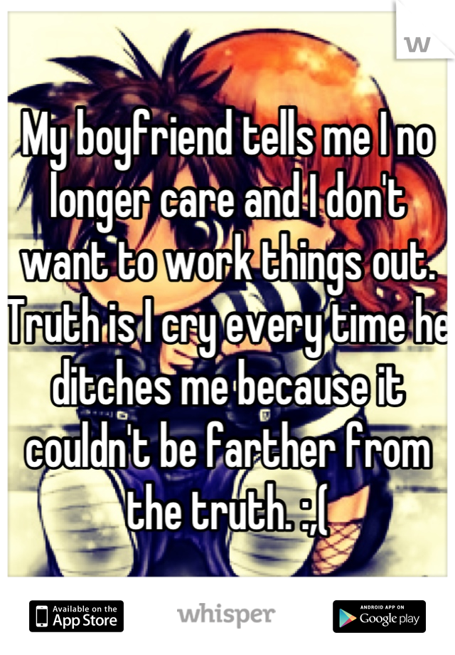 My boyfriend tells me I no longer care and I don't want to work things out. Truth is I cry every time he ditches me because it couldn't be farther from the truth. :,(