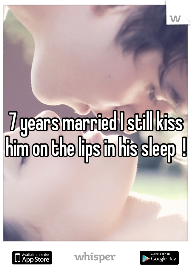 7 years married I still kiss him on the lips in his sleep  !