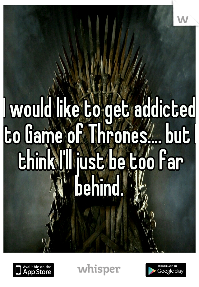 I would like to get addicted to Game of Thrones.... but I think I'll just be too far behind.