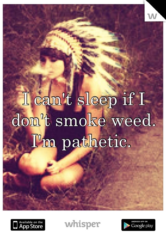 I can't sleep if I don't smoke weed. I'm pathetic.