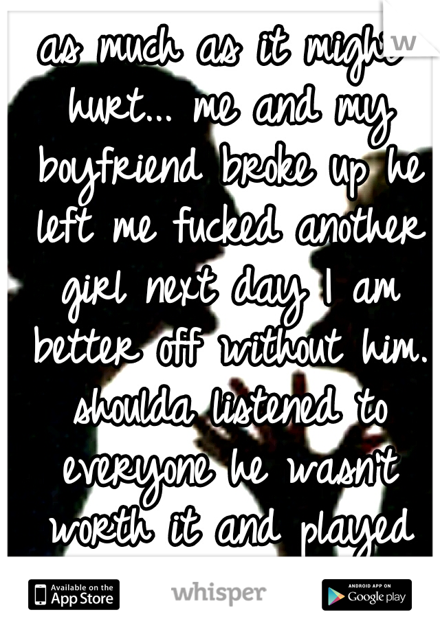 as much as it might hurt... me and my boyfriend broke up he left me fucked another girl next day I am better off without him. shoulda listened to everyone he wasn't worth it and played me whole time