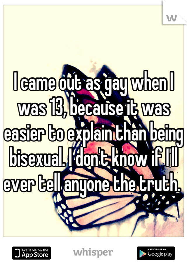 I came out as gay when I was 13, because it was easier to explain than being bisexual. I don't know if I'll ever tell anyone the truth.