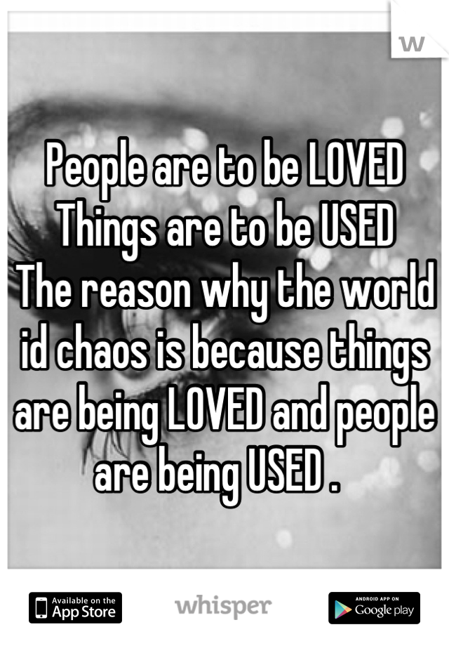 People are to be LOVED Things are to be USED The reason why the world id chaos is because things are being LOVED and people are being USED .