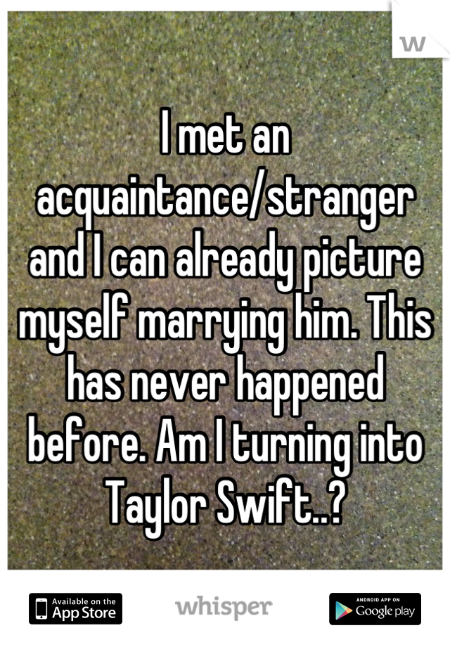 I met an acquaintance/stranger  and I can already picture myself marrying him. This has never happened before. Am I turning into Taylor Swift..?