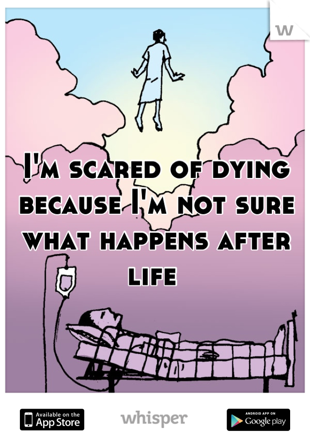 I'm scared of dying because I'm not sure what happens after life