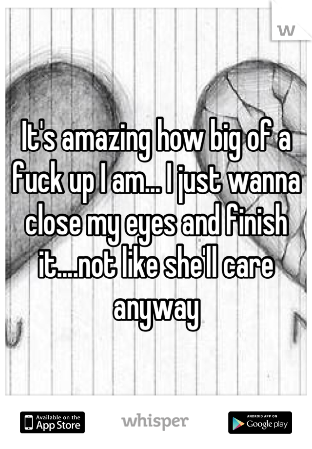 It's amazing how big of a fuck up I am... I just wanna close my eyes and finish it....not like she'll care anyway
