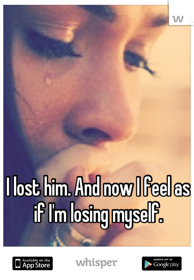 I lost him. And now I feel as if I'm losing myself.