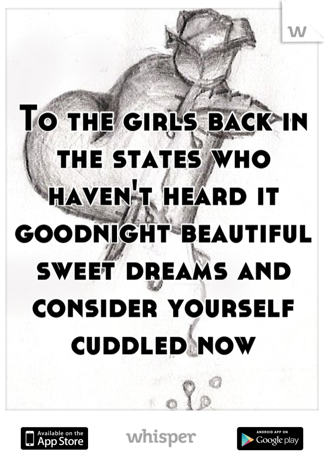 To the girls back in the states who haven't heard it goodnight beautiful sweet dreams and consider yourself cuddled now
