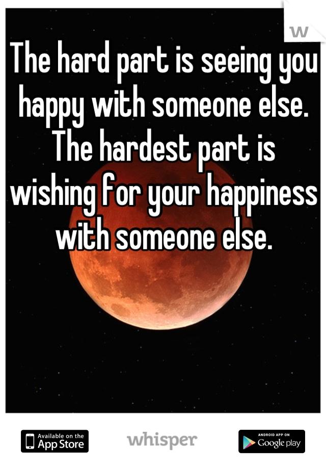 The hard part is seeing you happy with someone else. The hardest part is wishing for your happiness with someone else.
