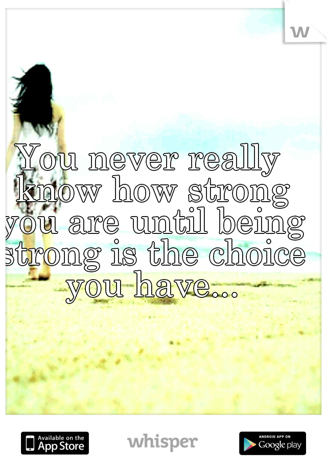 You never really know how strong you are until being strong is the choice you have...