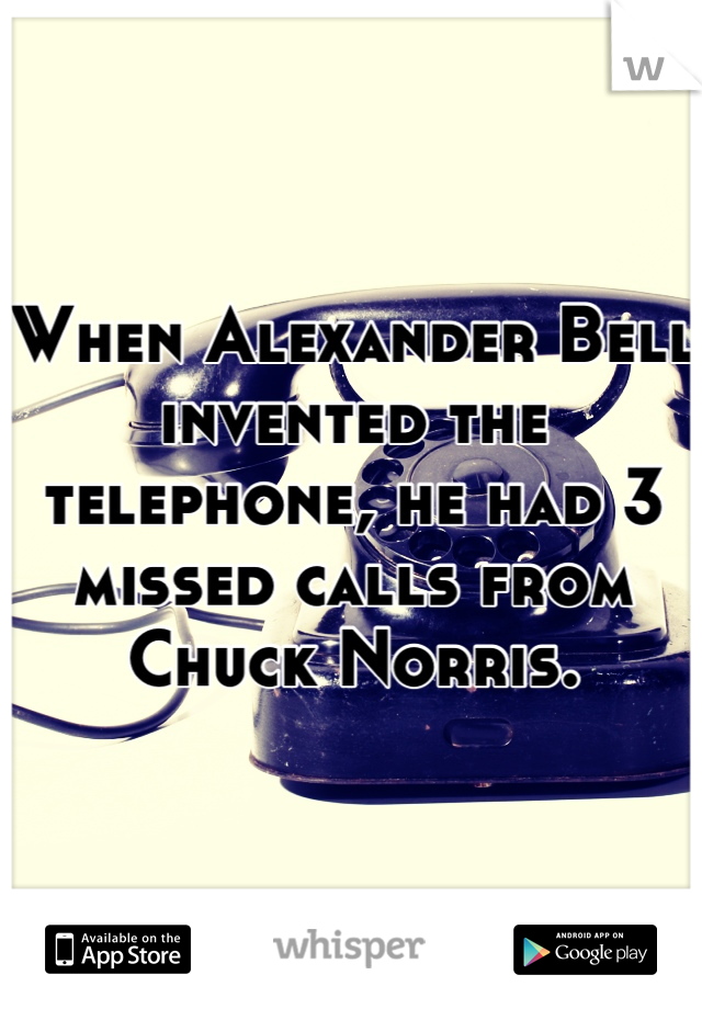 When Alexander Bell invented the telephone, he had 3 missed calls from Chuck Norris.