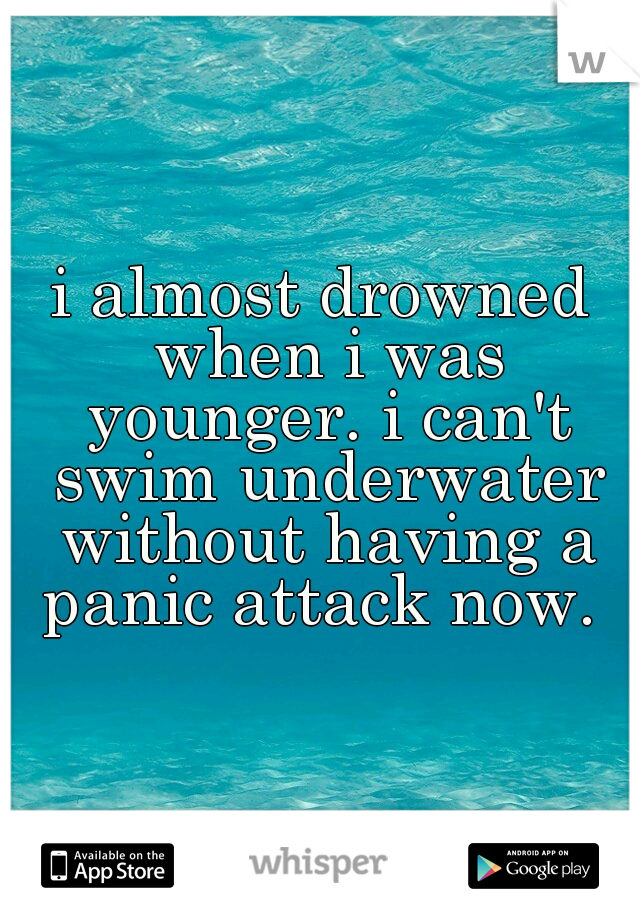 i almost drowned when i was younger. i can't swim underwater without having a panic attack now.