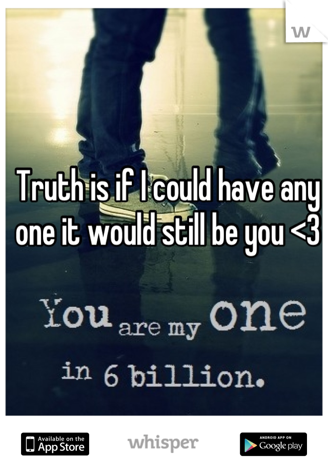 Truth is if I could have any one it would still be you <3
