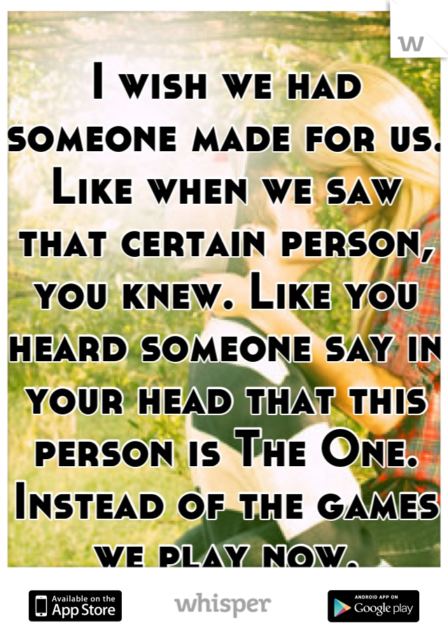 I wish we had someone made for us. Like when we saw that certain person, you knew. Like you heard someone say in your head that this person is The One. Instead of the games we play now.