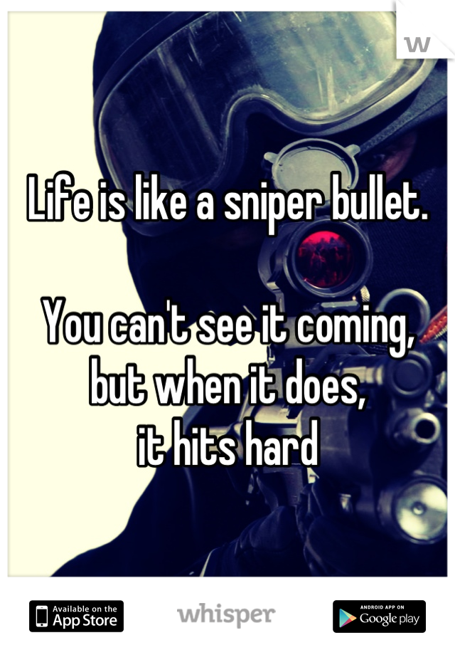 Life is like a sniper bullet.  You can't see it coming,  but when it does,  it hits hard