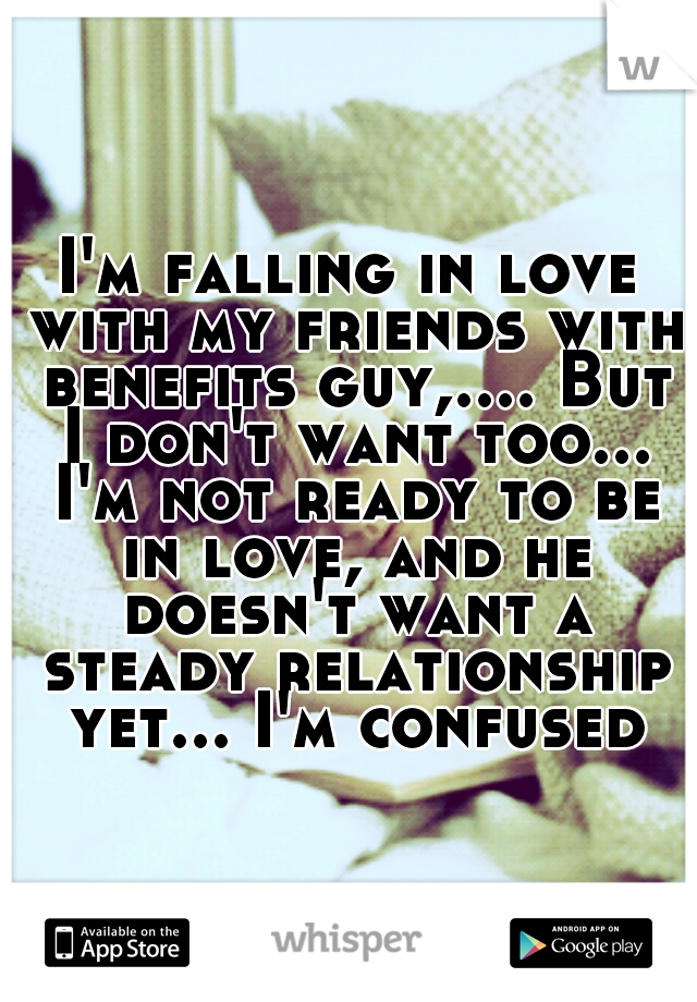 I'm falling in love with my friends with benefits guy,.... But I don't want too... I'm not ready to be in love, and he doesn't want a steady relationship yet... I'm confused