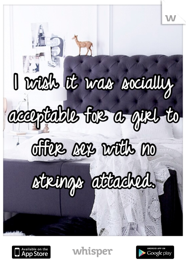 I wish it was socially acceptable for a girl to offer sex with no strings attached.