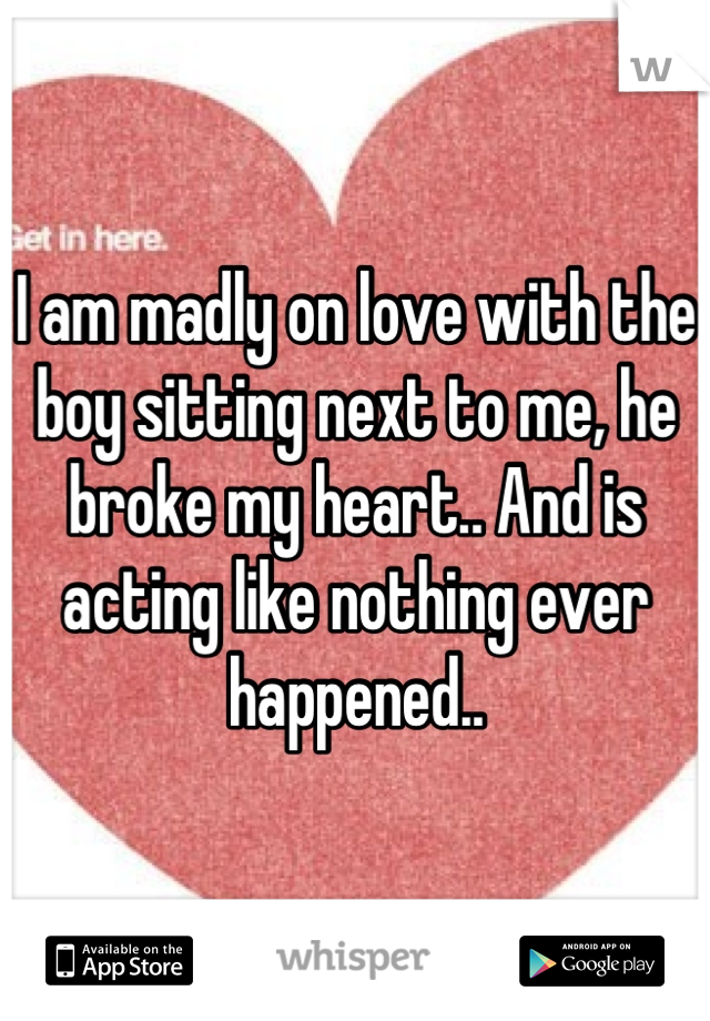 I am madly on love with the boy sitting next to me, he broke my heart.. And is acting like nothing ever happened..