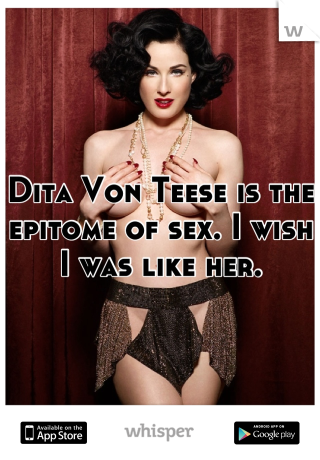 Dita Von Teese is the epitome of sex. I wish I was like her.