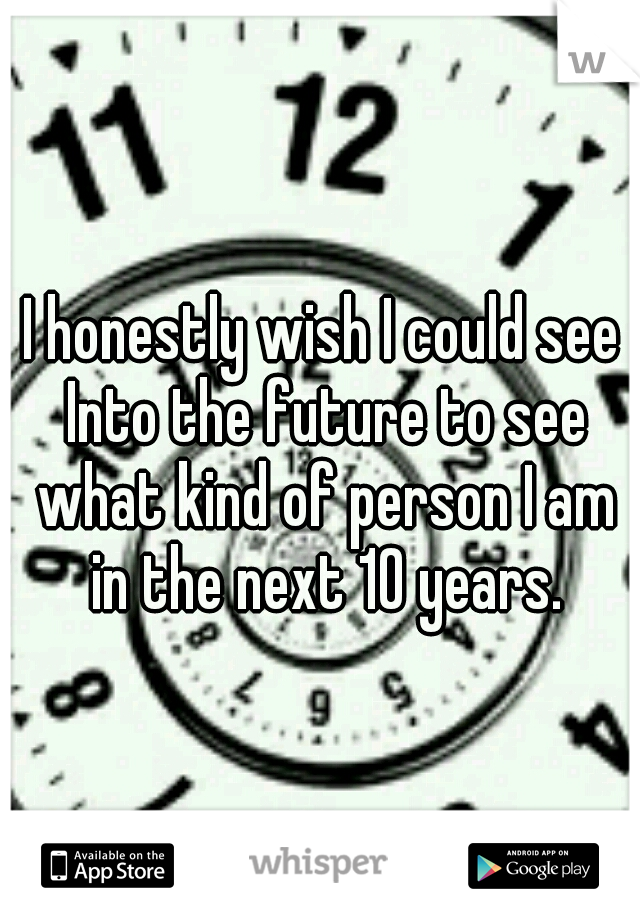 I honestly wish I could see Into the future to see what kind of person I am in the next 10 years.