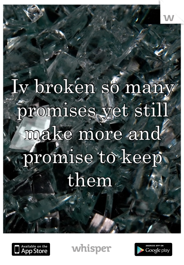 Iv broken so many promises yet still make more and promise to keep them