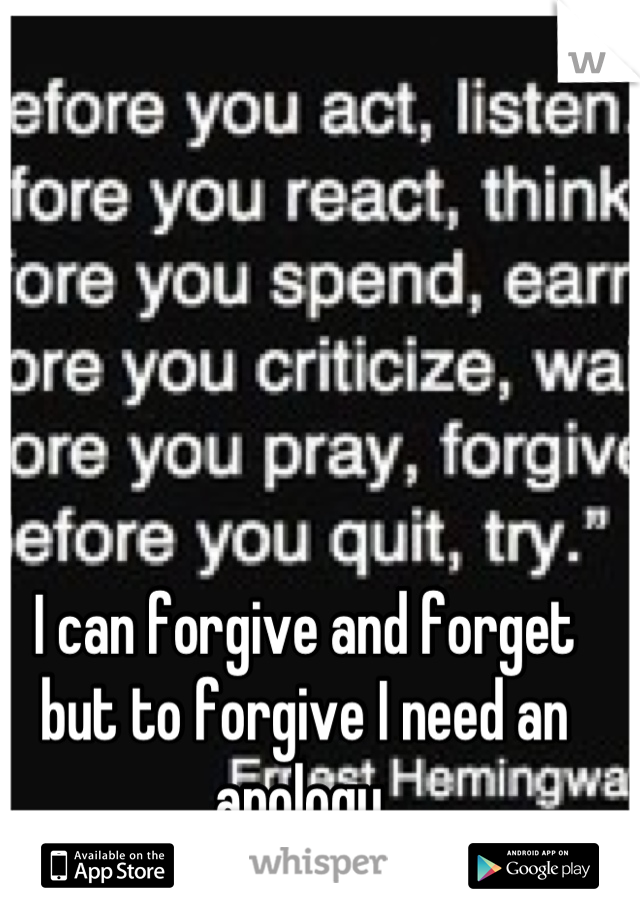 I can forgive and forget but to forgive I need an apology