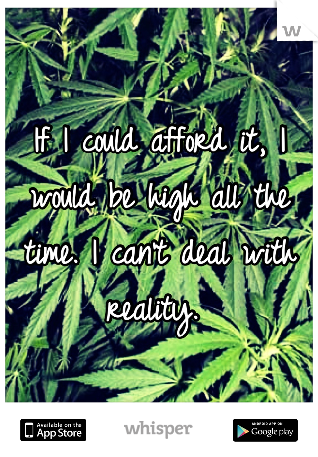 If I could afford it, I would be high all the time. I can't deal with reality.