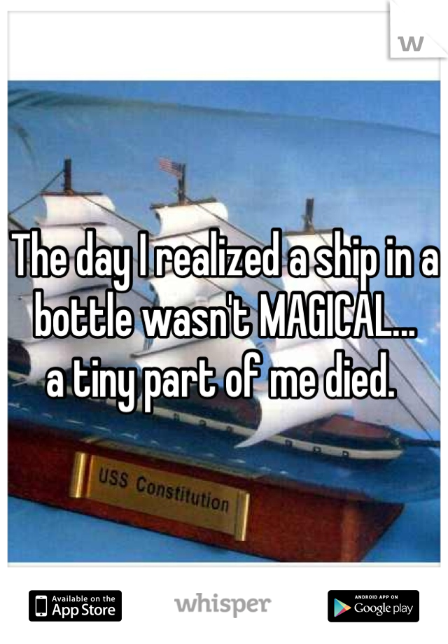 The day I realized a ship in a bottle wasn't MAGICAL... a tiny part of me died.
