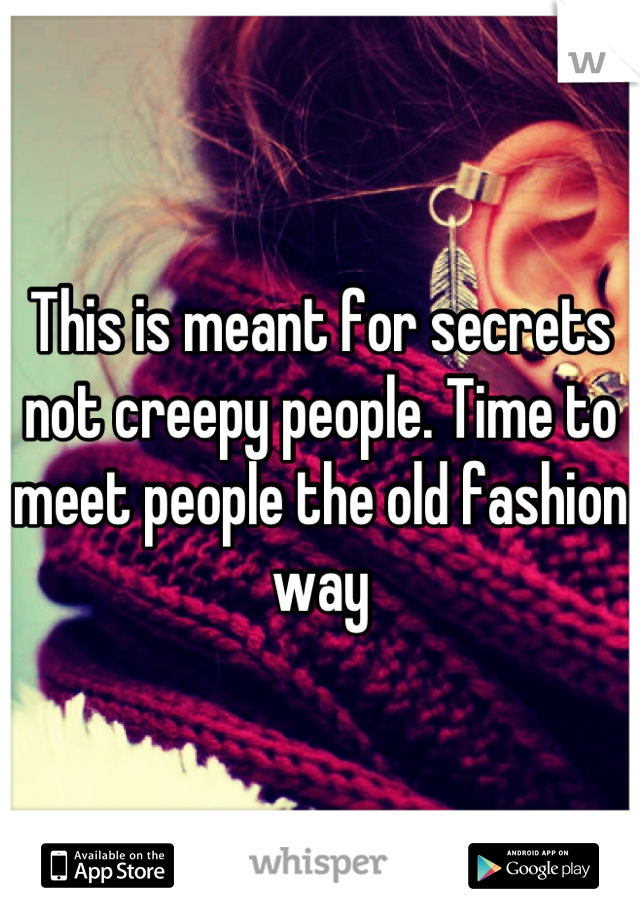 This is meant for secrets not creepy people. Time to meet people the old fashion way