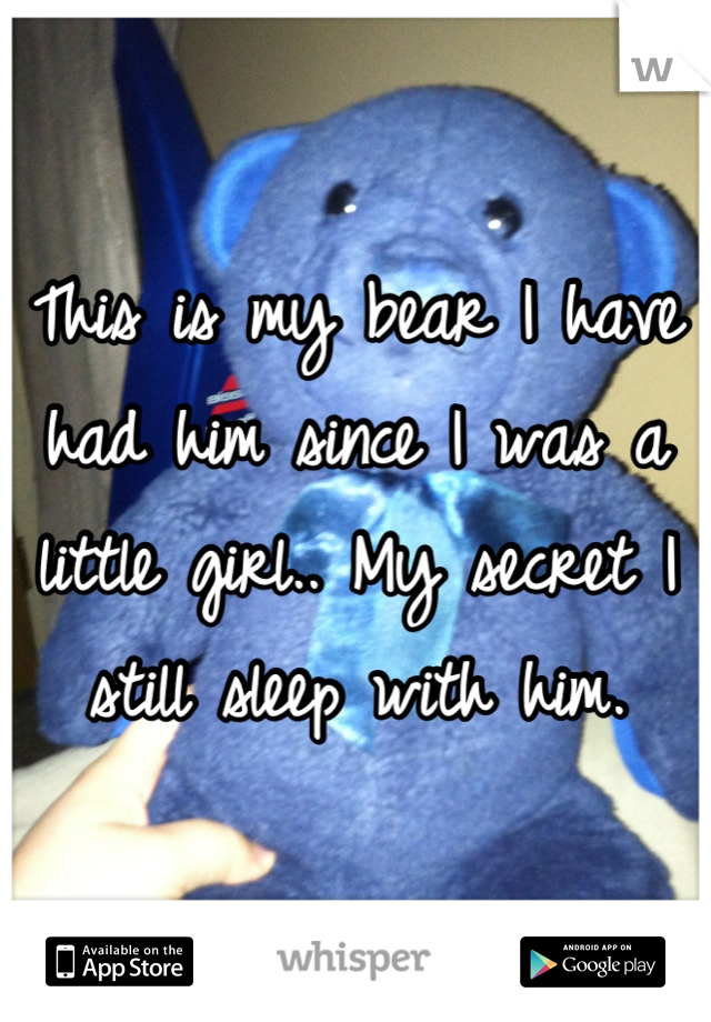 This is my bear I have had him since I was a little girl.. My secret I still sleep with him.