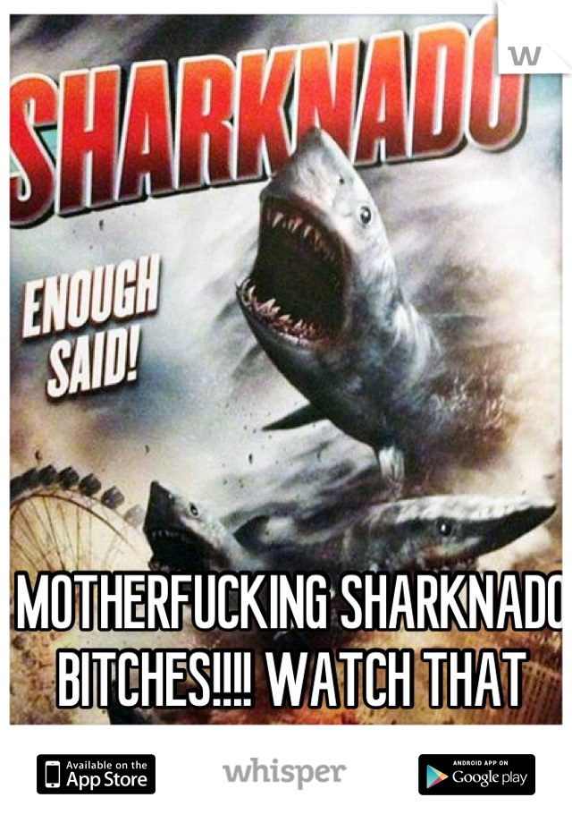 MOTHERFUCKING SHARKNADO BITCHES!!!! WATCH THAT SHIT ON SY-FY!!!!!