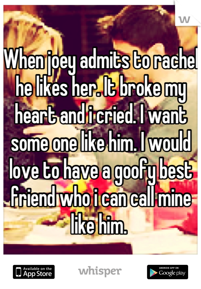 When joey admits to rachel he likes her. It broke my heart and i cried. I want some one like him. I would love to have a goofy best friend who i can call mine like him.