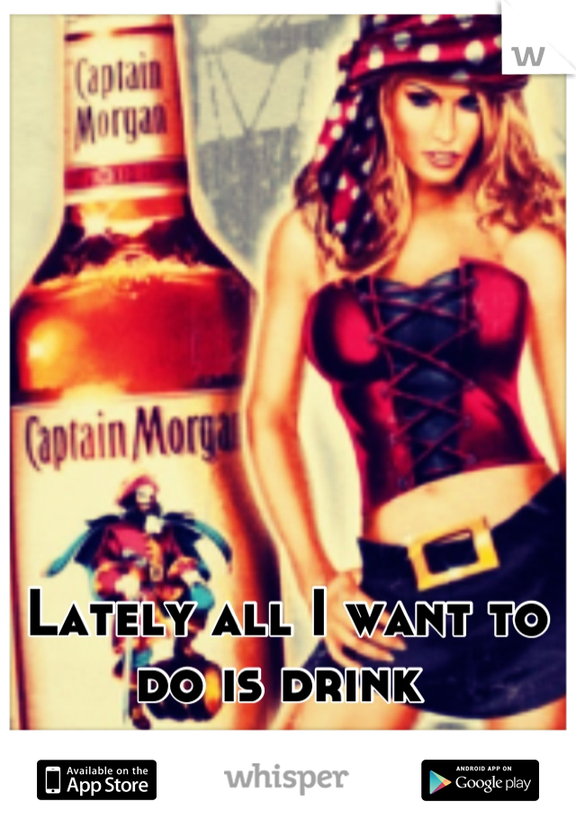 Lately all I want to do is drink
