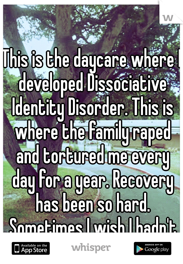 This is the daycare where I developed Dissociative Identity Disorder. This is where the family raped and tortured me every day for a year. Recovery has been so hard. Sometimes I wish I hadn't made it.
