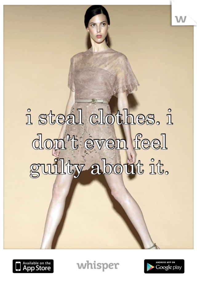 i steal clothes. i don't even feel guilty about it.