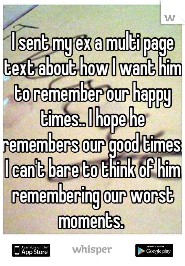 I sent my ex a multi page text about how I want him to remember our happy times.. I hope he remembers our good times. I can't bare to think of him remembering our worst moments.