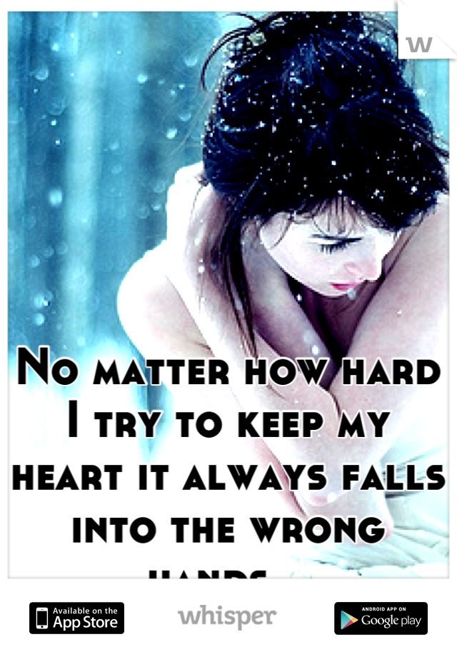 No matter how hard I try to keep my heart it always falls into the wrong hands...