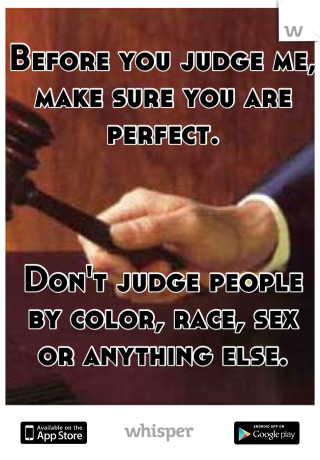 Before you judge me, make sure you are perfect.     Don't judge people by color, race, sex or anything else.