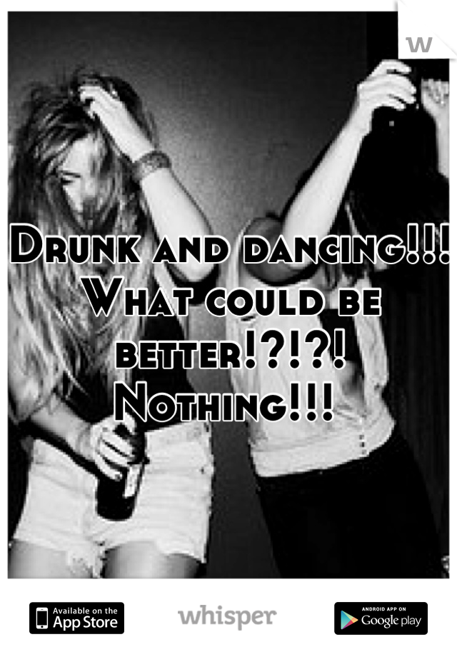 Drunk and dancing!!! What could be better!?!?! Nothing!!!