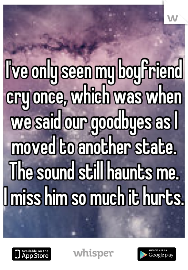 I've only seen my boyfriend cry once, which was when we said our goodbyes as I moved to another state.  The sound still haunts me. I miss him so much it hurts.