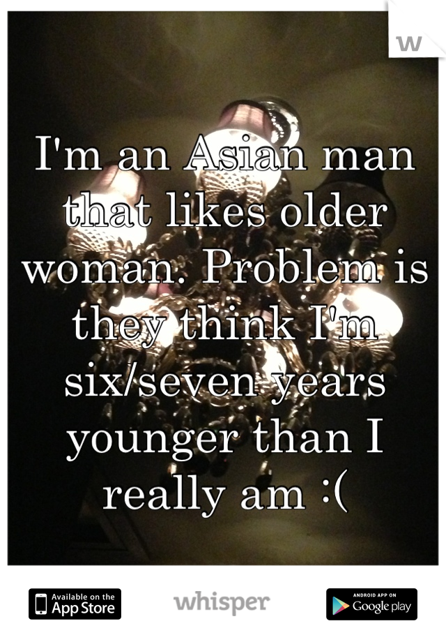 I'm an Asian man that likes older woman. Problem is they think I'm six/seven years younger than I really am :(