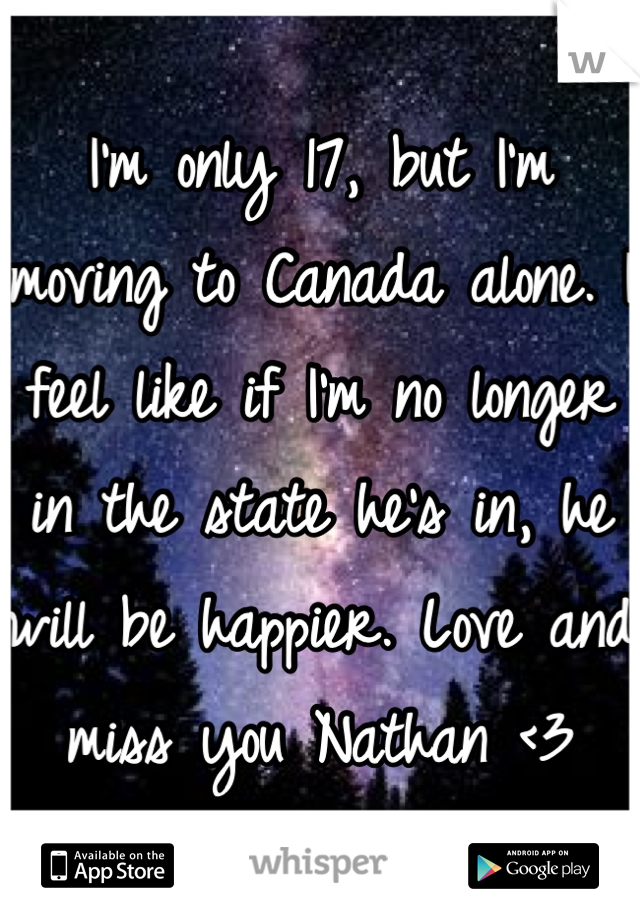 I'm only 17, but I'm moving to Canada alone. I feel like if I'm no longer in the state he's in, he will be happier. Love and miss you Nathan <3