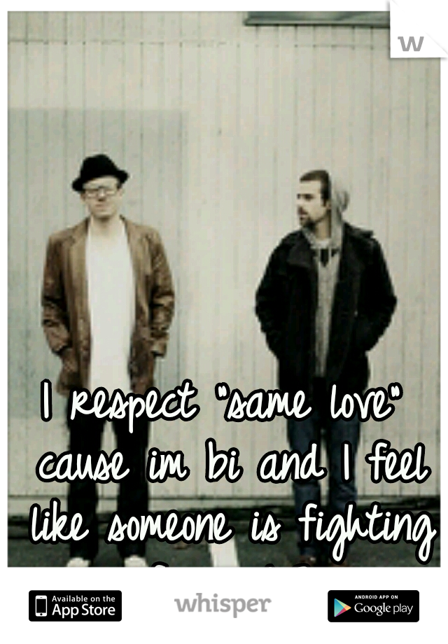 "I respect ""same love"" cause im bi and I feel like someone is fighting for me!<3"