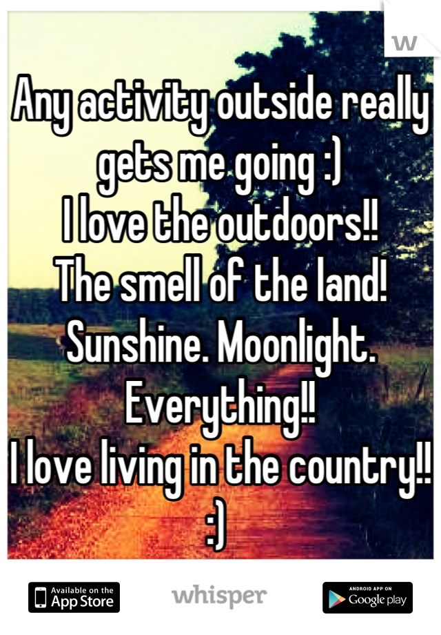 Any activity outside really gets me going :)  I love the outdoors!! The smell of the land!  Sunshine. Moonlight.  Everything!!  I love living in the country!! :)