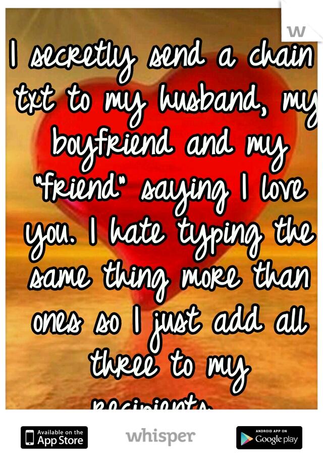 """I secretly send a chain txt to my husband, my boyfriend and my """"friend"""" saying I love you. I hate typing the same thing more than ones so I just add all three to my recipients..."""