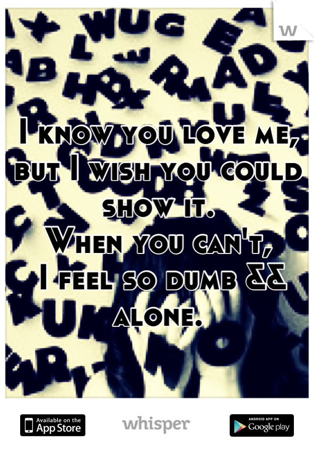 I know you love me, but I wish you could show it.  When you can't,  I feel so dumb && alone.